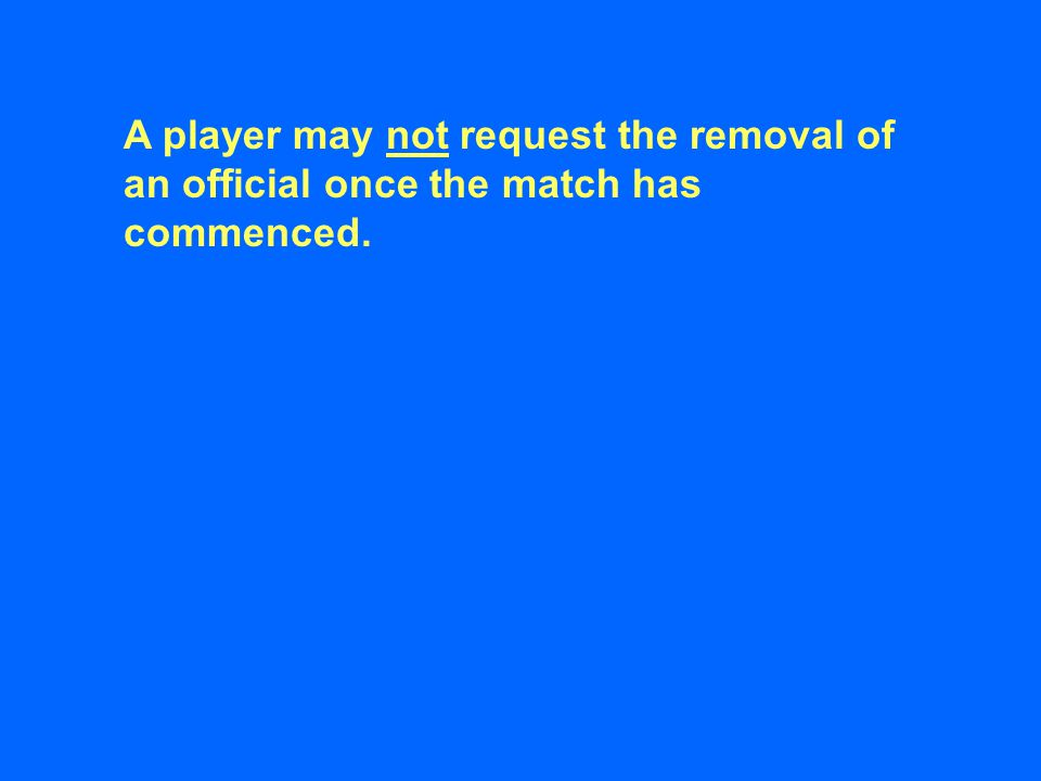 A player may not request the removal of an official once the match has commenced.