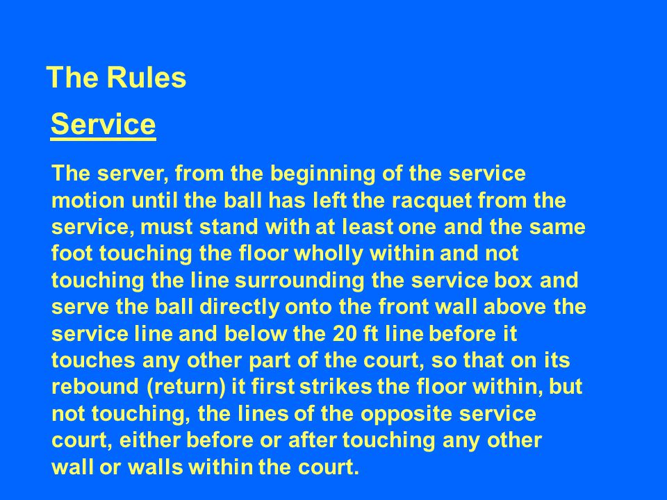The Rules Service The server, from the beginning of the service motion until the ball has left the racquet from the service, must stand with at least one and the same foot touching the floor wholly within and not touching the line surrounding the service box and serve the ball directly onto the front wall above the service line and below the 20 ft line before it touches any other part of the court, so that on its rebound (return) it first strikes the floor within, but not touching, the lines of the opposite service court, either before or after touching any other wall or walls within the court.