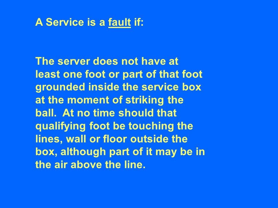A Service is a fault if: The server does not have at least one foot or part of that foot grounded inside the service box at the moment of striking the ball.