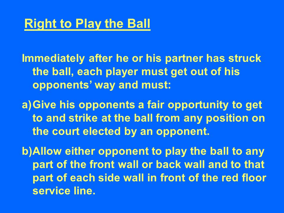 Right to Play the Ball Immediately after he or his partner has struck the ball, each player must get out of his opponents' way and must: a)Give his opponents a fair opportunity to get to and strike at the ball from any position on the court elected by an opponent.