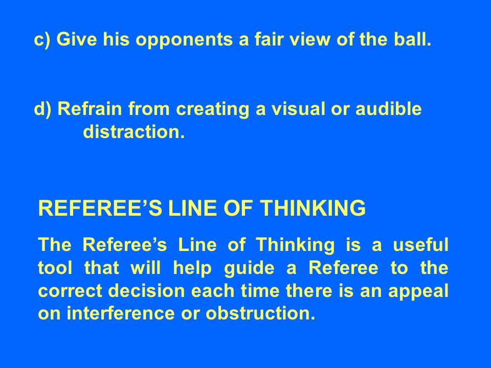 d) Refrain from creating a visual or audible distraction. c) Give his opponents a fair view of the ball. REFEREE'S LINE OF THINKING The Referee's Line