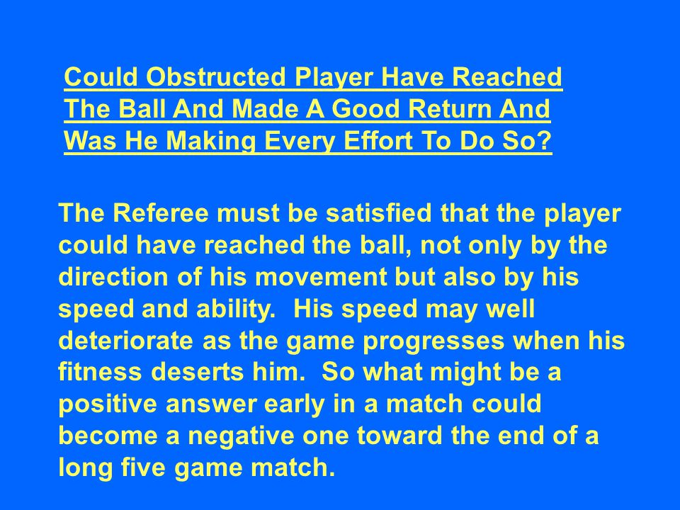 Could Obstructed Player Have Reached The Ball And Made A Good Return And Was He Making Every Effort To Do So? The Referee must be satisfied that the p