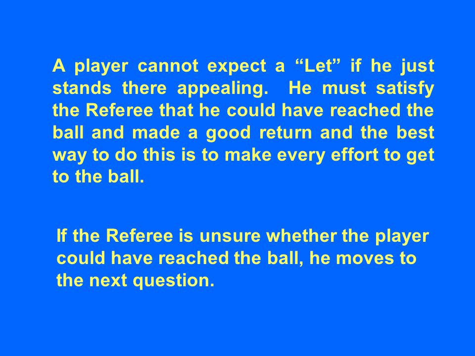 """A player cannot expect a """"Let"""" if he just stands there appealing. He must satisfy the Referee that he could have reached the ball and made a good retu"""