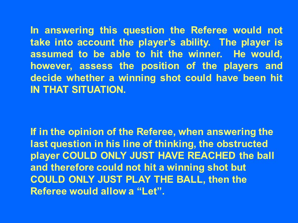 In answering this question the Referee would not take into account the player's ability. The player is assumed to be able to hit the winner. He would,