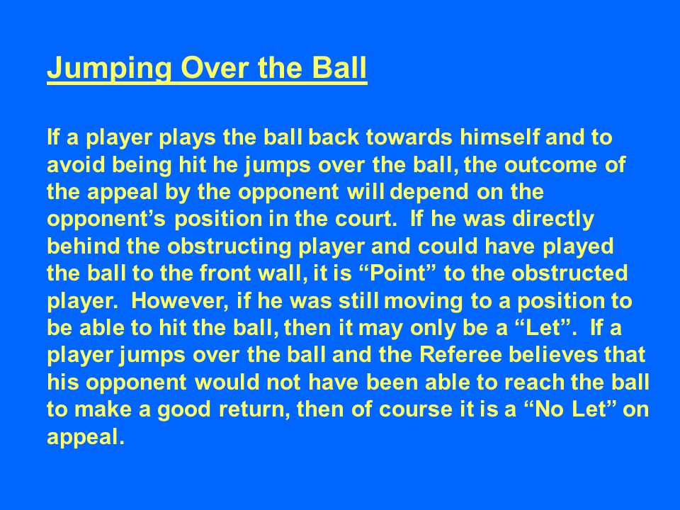 Jumping Over the Ball If a player plays the ball back towards himself and to avoid being hit he jumps over the ball, the outcome of the appeal by the opponent will depend on the opponent's position in the court.