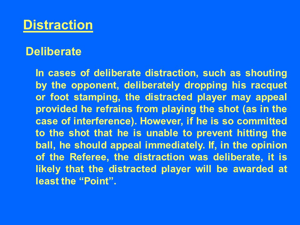 Distraction Deliberate In cases of deliberate distraction, such as shouting by the opponent, deliberately dropping his racquet or foot stamping, the d