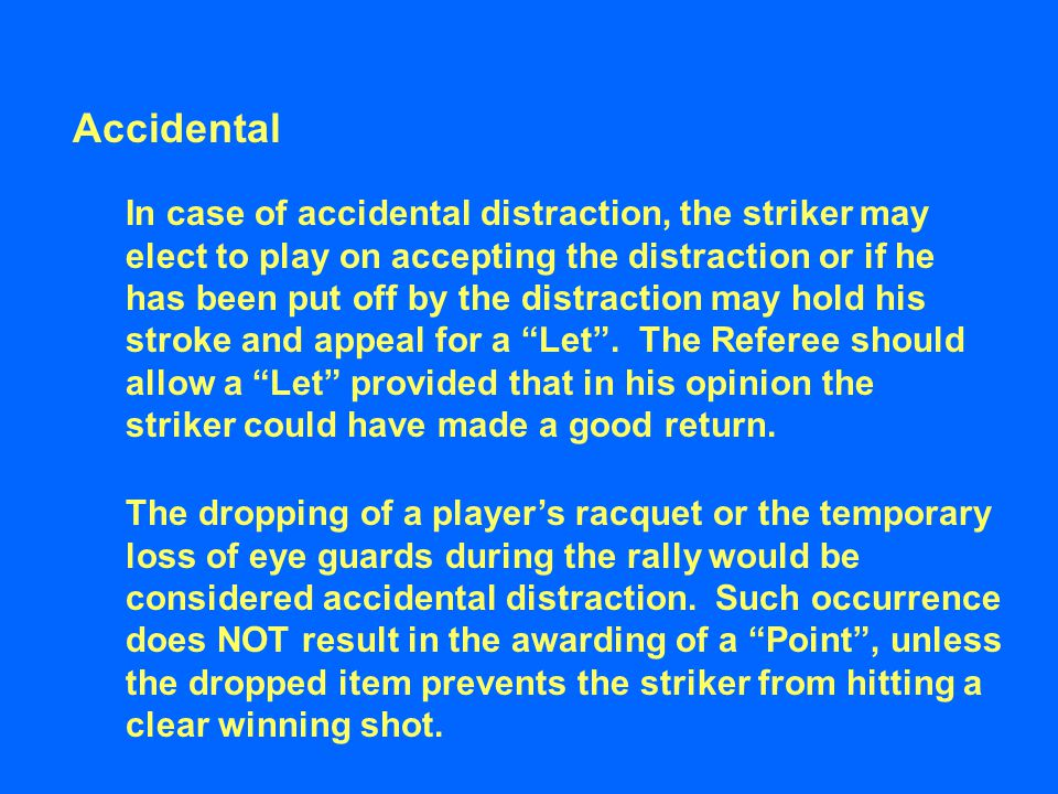 Accidental In case of accidental distraction, the striker may elect to play on accepting the distraction or if he has been put off by the distraction may hold his stroke and appeal for a Let .