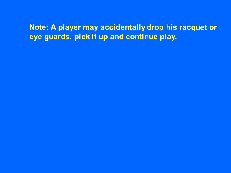 Note: A player may accidentally drop his racquet or eye guards, pick it up and continue play.