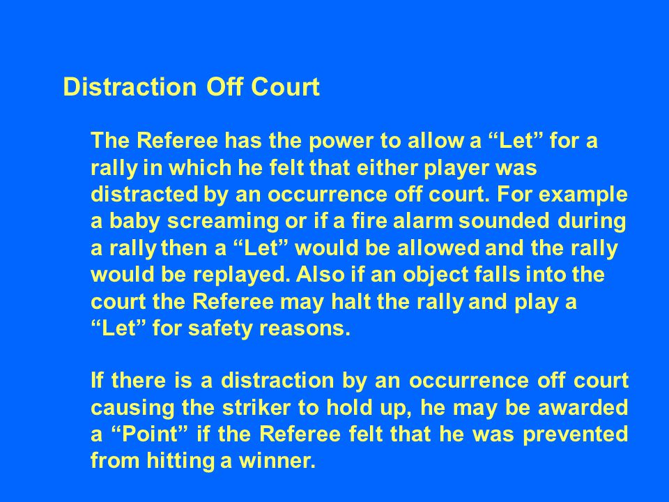 Distraction Off Court The Referee has the power to allow a Let for a rally in which he felt that either player was distracted by an occurrence off court.