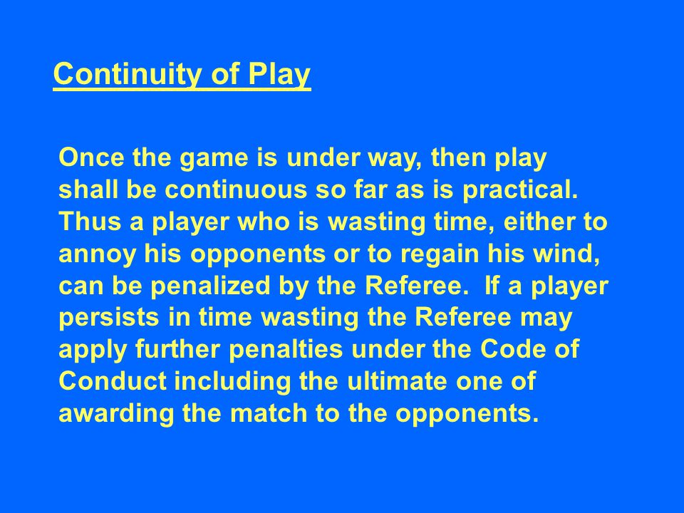 Continuity of Play Once the game is under way, then play shall be continuous so far as is practical.