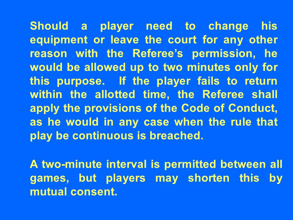 Should a player need to change his equipment or leave the court for any other reason with the Referee's permission, he would be allowed up to two minu