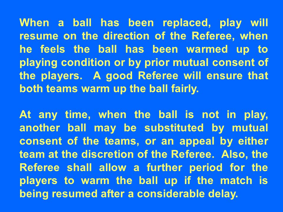 When a ball has been replaced, play will resume on the direction of the Referee, when he feels the ball has been warmed up to playing condition or by prior mutual consent of the players.