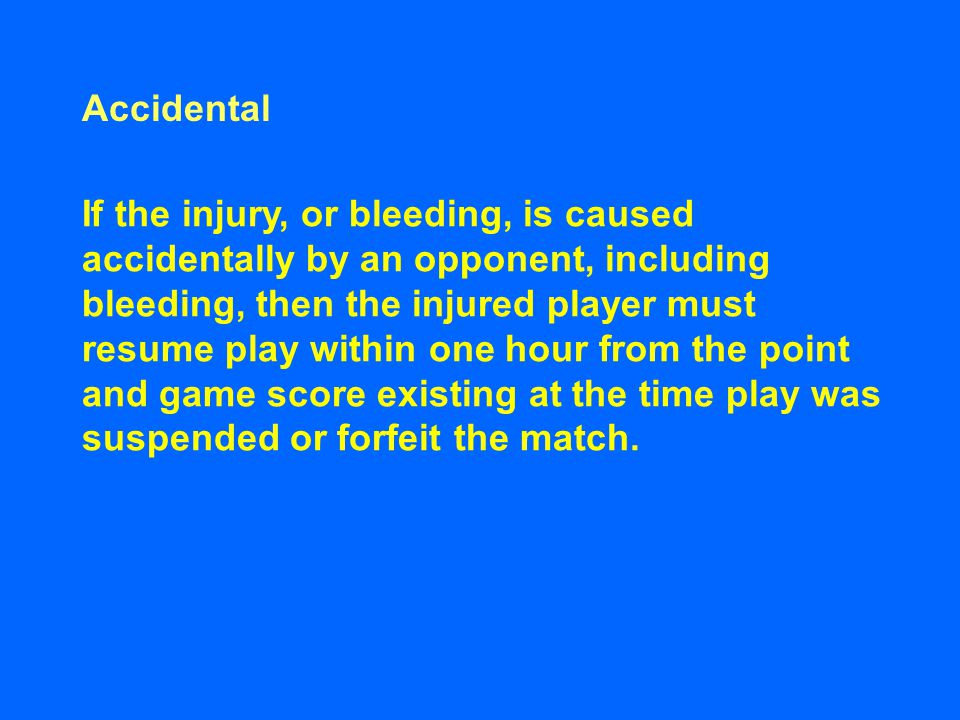 Accidental If the injury, or bleeding, is caused accidentally by an opponent, including bleeding, then the injured player must resume play within one