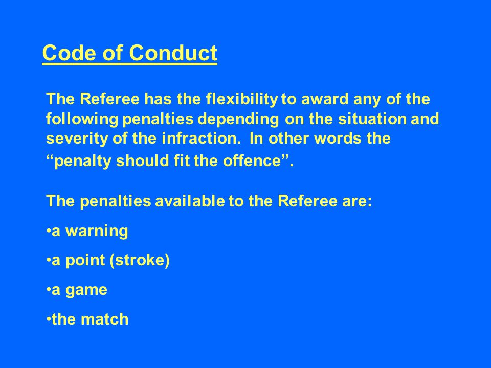 Code of Conduct The Referee has the flexibility to award any of the following penalties depending on the situation and severity of the infraction.