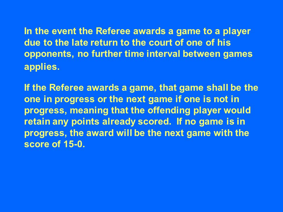 In the event the Referee awards a game to a player due to the late return to the court of one of his opponents, no further time interval between games applies.