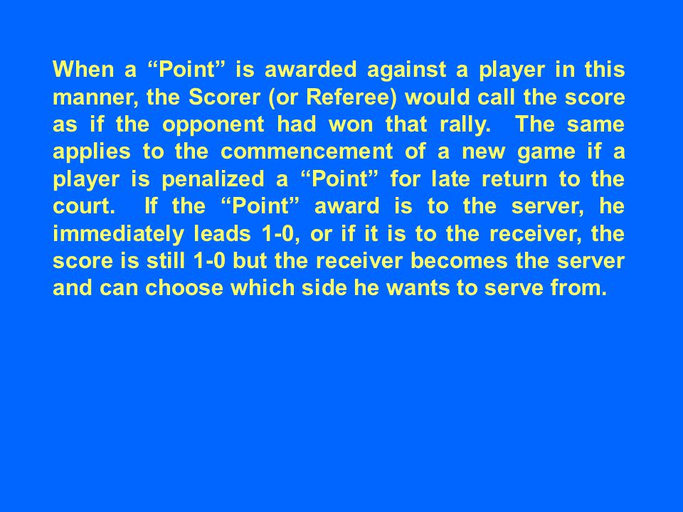 When a Point is awarded against a player in this manner, the Scorer (or Referee) would call the score as if the opponent had won that rally.