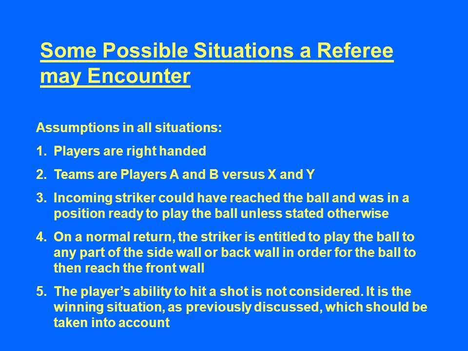 Some Possible Situations a Referee may Encounter Assumptions in all situations: 1.Players are right handed 2.Teams are Players A and B versus X and Y 3.Incoming striker could have reached the ball and was in a position ready to play the ball unless stated otherwise 4.On a normal return, the striker is entitled to play the ball to any part of the side wall or back wall in order for the ball to then reach the front wall 5.The player's ability to hit a shot is not considered.