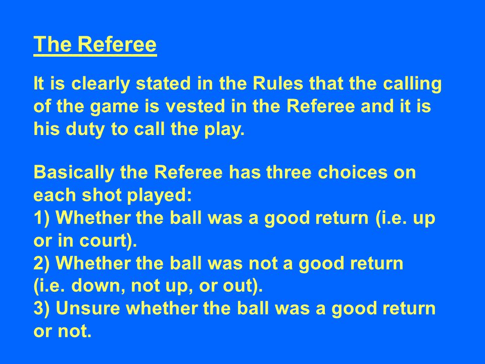 The Referee It is clearly stated in the Rules that the calling of the game is vested in the Referee and it is his duty to call the play. Basically the