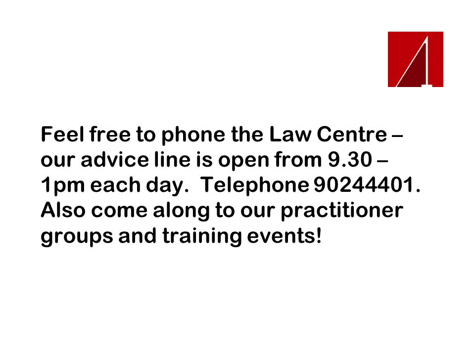 Feel free to phone the Law Centre – our advice line is open from 9.30 – 1pm each day. Telephone 90244401. Also come along to our practitioner groups a