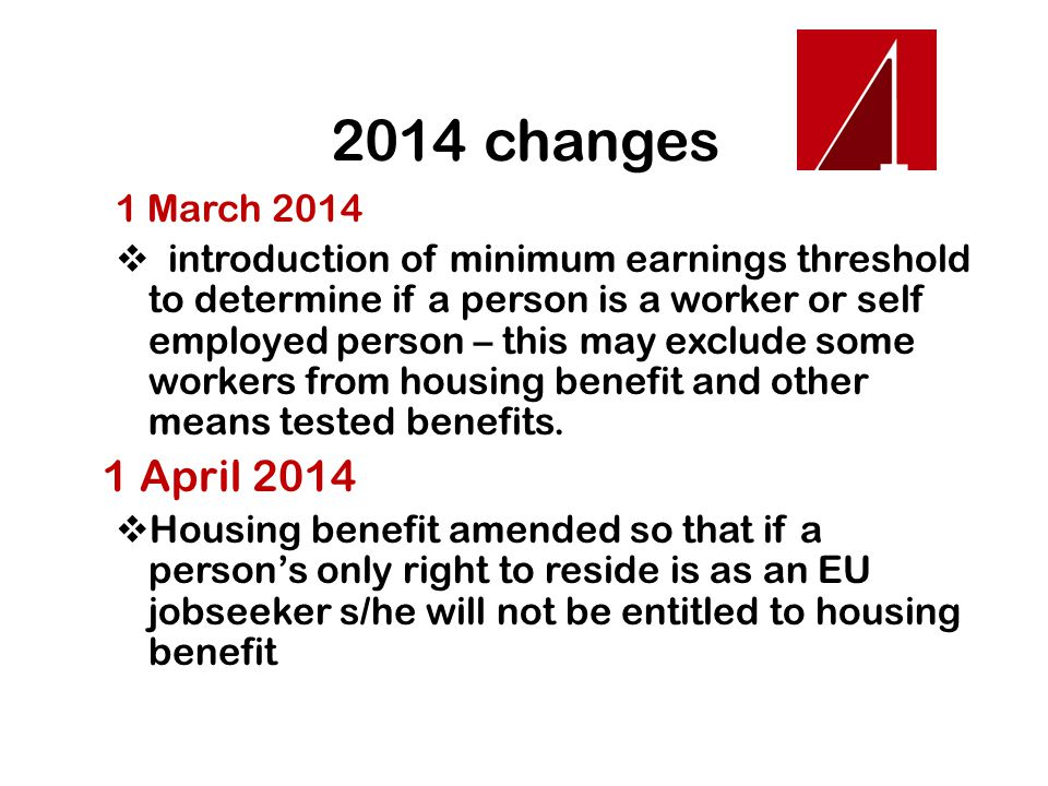 2014 changes July 2014  Child benefit and child tax credit - introduction of 3 month living in United Kingdom rule  First genuine prospect of work interviews for EU nationals who have been on jobseeker's allowance six months – those who fail are being refused means tested benefits including housing benefit