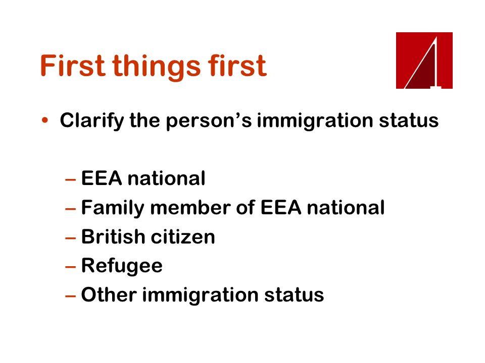 First things first Clarify the person's immigration status –EEA national –Family member of EEA national –British citizen –Refugee –Other immigration s