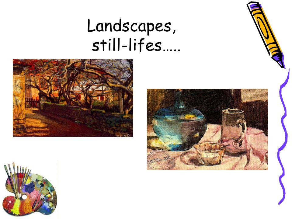 Landscapes, still-lifes…..