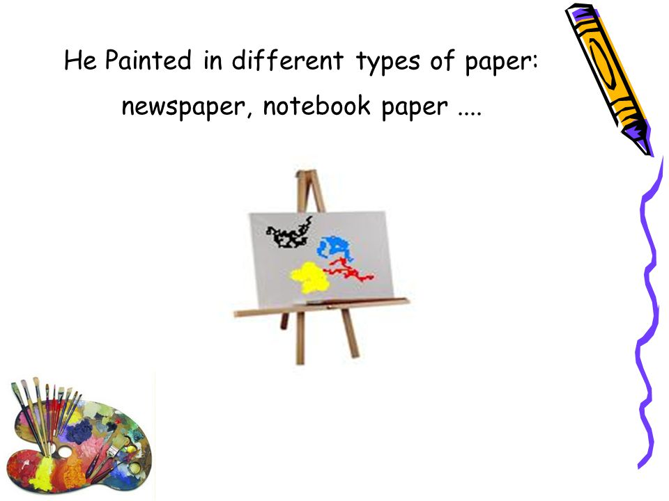 He Painted in different types of paper: newspaper, notebook paper....