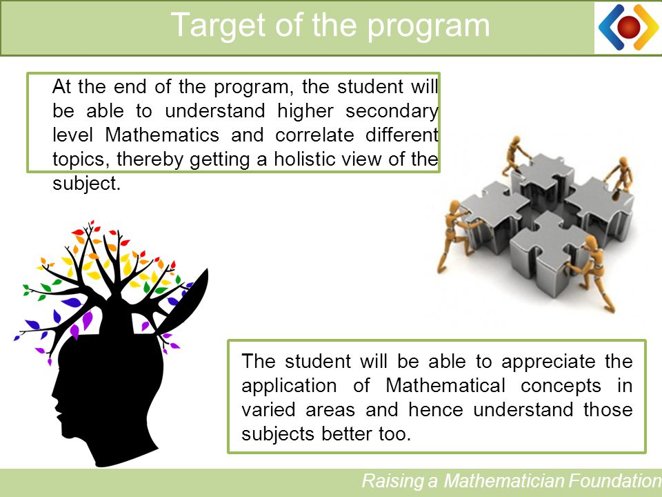Target of the program Raising a Mathematician Foundation At the end of the program, the student will be able to understand higher secondary level Mathematics and correlate different topics, thereby getting a holistic view of the subject.