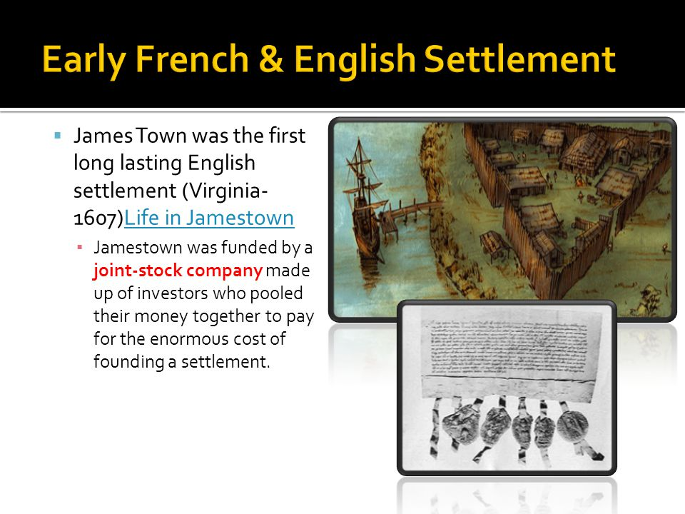  James Town was the first long lasting English settlement (Virginia- 1607)Life in JamestownLife in Jamestown ▪ Jamestown was funded by a joint-stock company made up of investors who pooled their money together to pay for the enormous cost of founding a settlement.