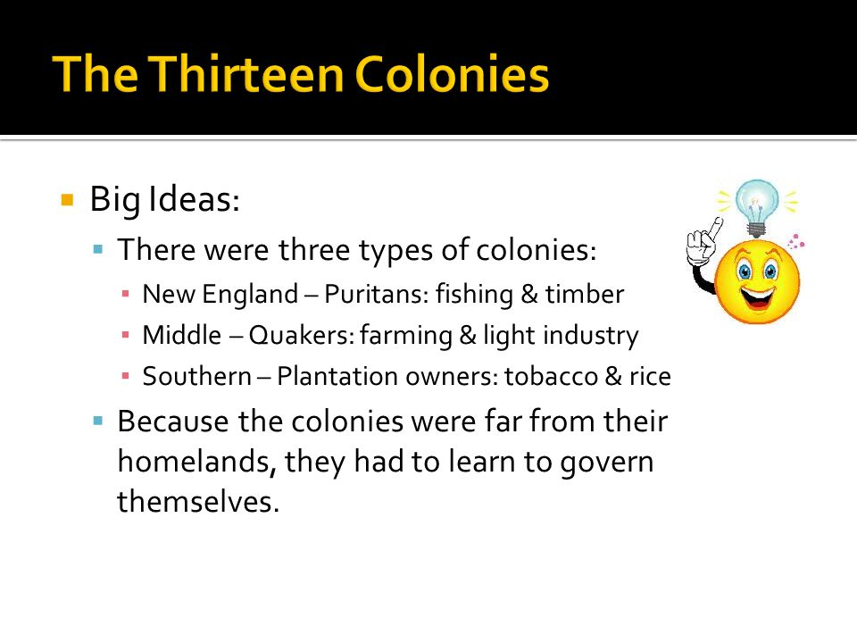  Big Ideas:  There were three types of colonies: ▪ New England – Puritans: fishing & timber ▪ Middle – Quakers: farming & light industry ▪ Southern – Plantation owners: tobacco & rice  Because the colonies were far from their homelands, they had to learn to govern themselves.