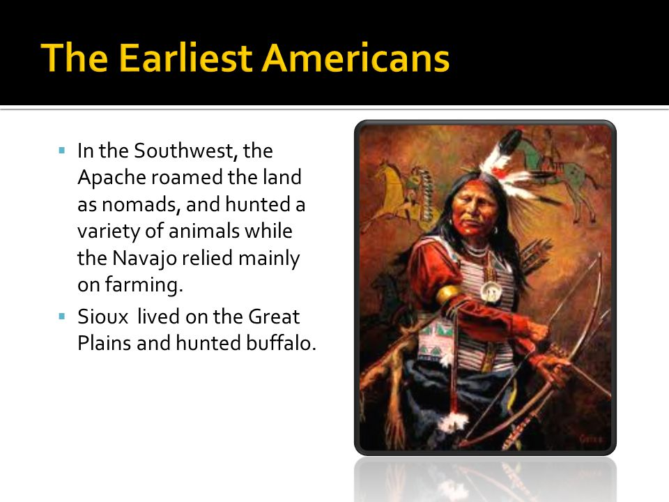  In the Southwest, the Apache roamed the land as nomads, and hunted a variety of animals while the Navajo relied mainly on farming.