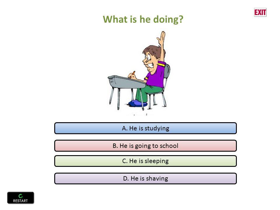 A. He is studying B. He is going to school C. He is sleeping D. He is shaving