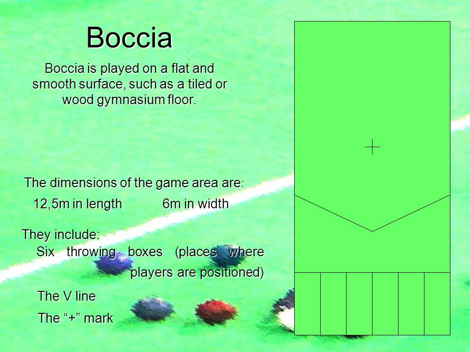 Boccia Boccia is played on a flat and smooth surface, such as a tiled or wood gymnasium floor. The dimensions of the game area are : They include They
