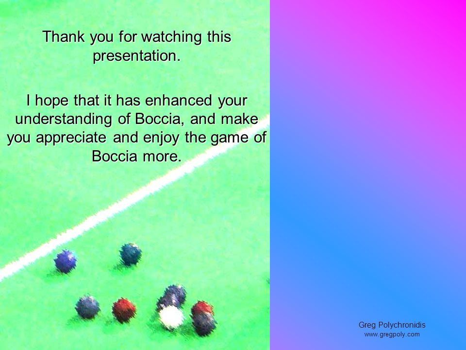 Thank you for watching this presentation. I hope that it has enhanced your understanding of Boccia, and make you appreciate and enjoy the game of Bocc