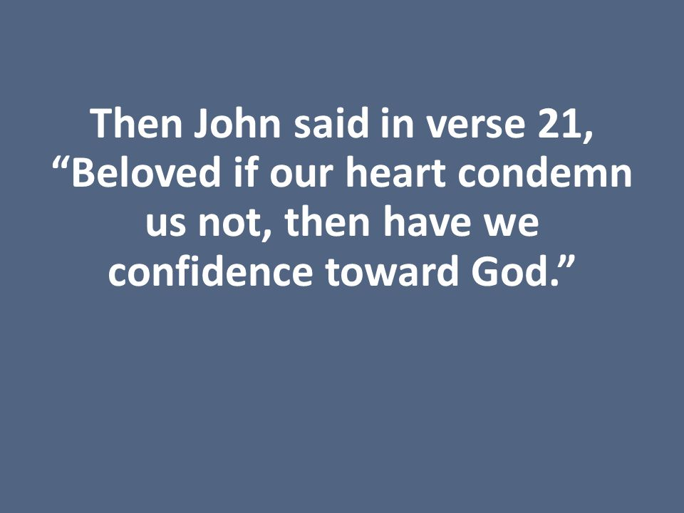 Then John said in verse 21, Beloved if our heart condemn us not, then have we confidence toward God.