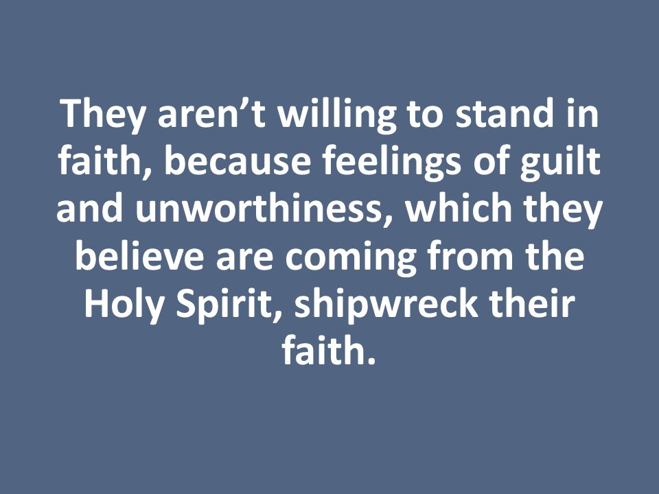 They aren't willing to stand in faith, because feelings of guilt and unworthiness, which they believe are coming from the Holy Spirit, shipwreck their faith.