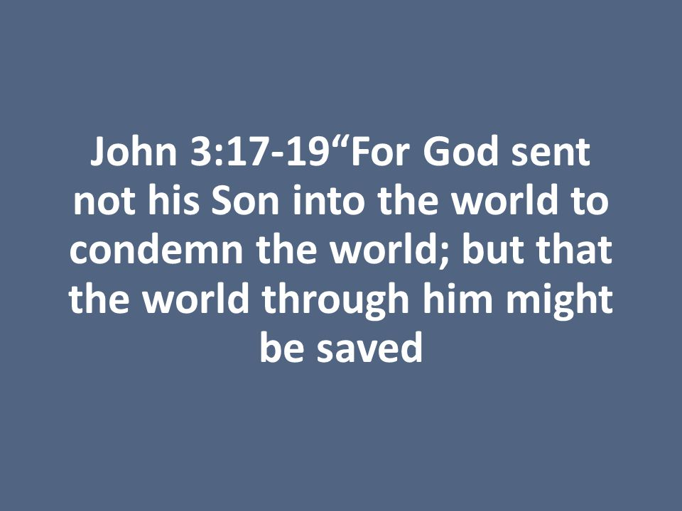 John 3:17-19 For God sent not his Son into the world to condemn the world; but that the world through him might be saved