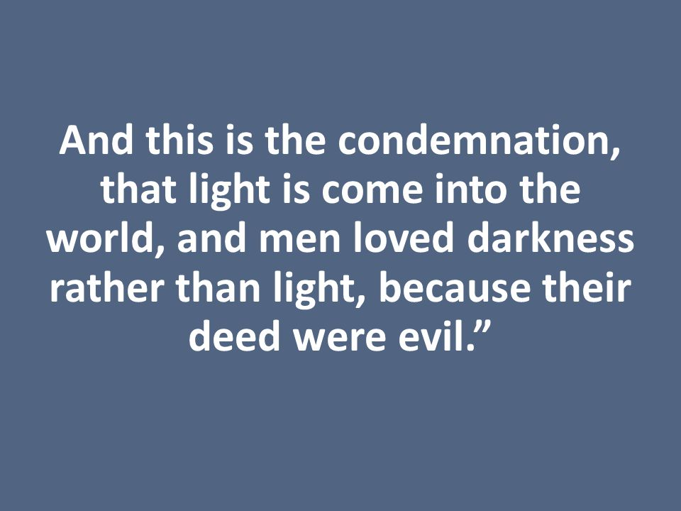 And this is the condemnation, that light is come into the world, and men loved darkness rather than light, because their deed were evil.