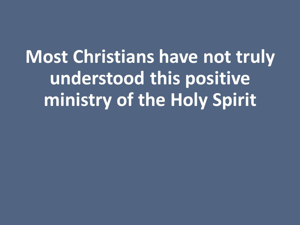 Most Christians have not truly understood this positive ministry of the Holy Spirit