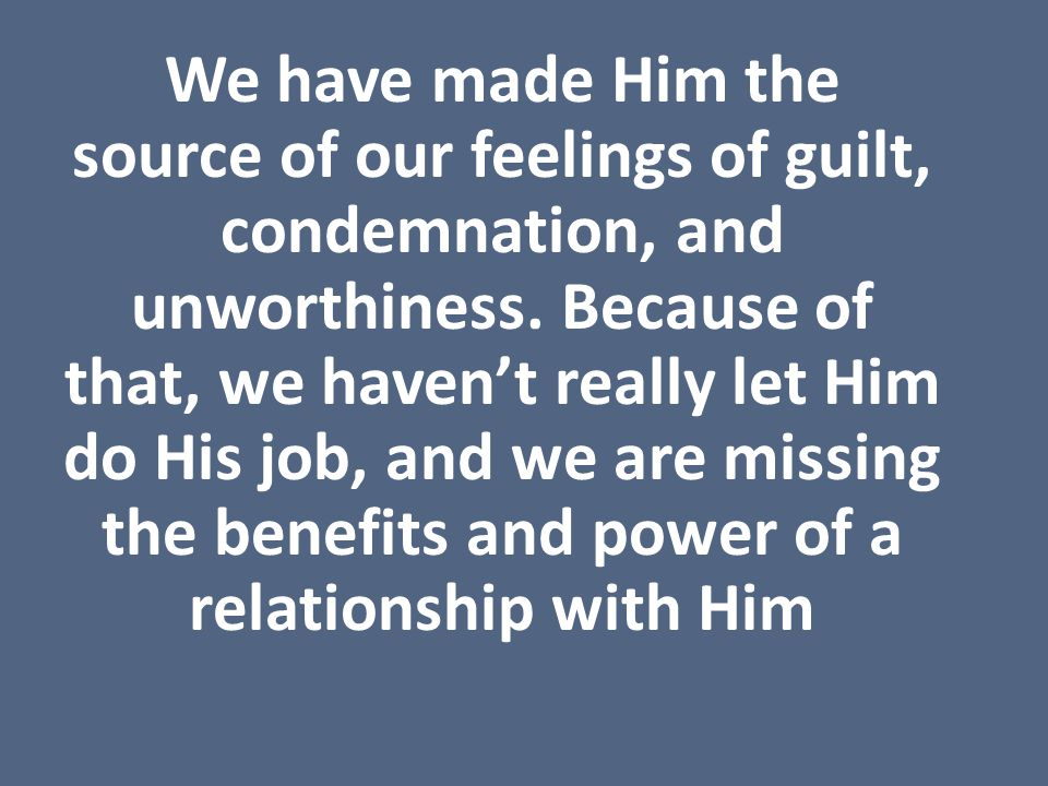 We have made Him the source of our feelings of guilt, condemnation, and unworthiness.