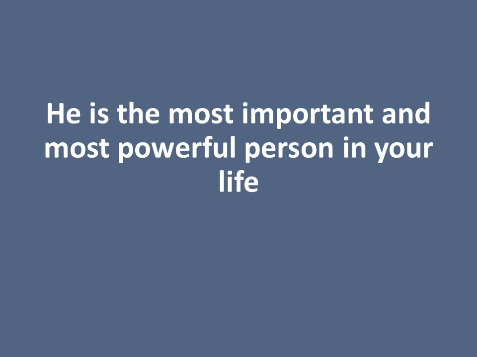 He is the most important and most powerful person in your life