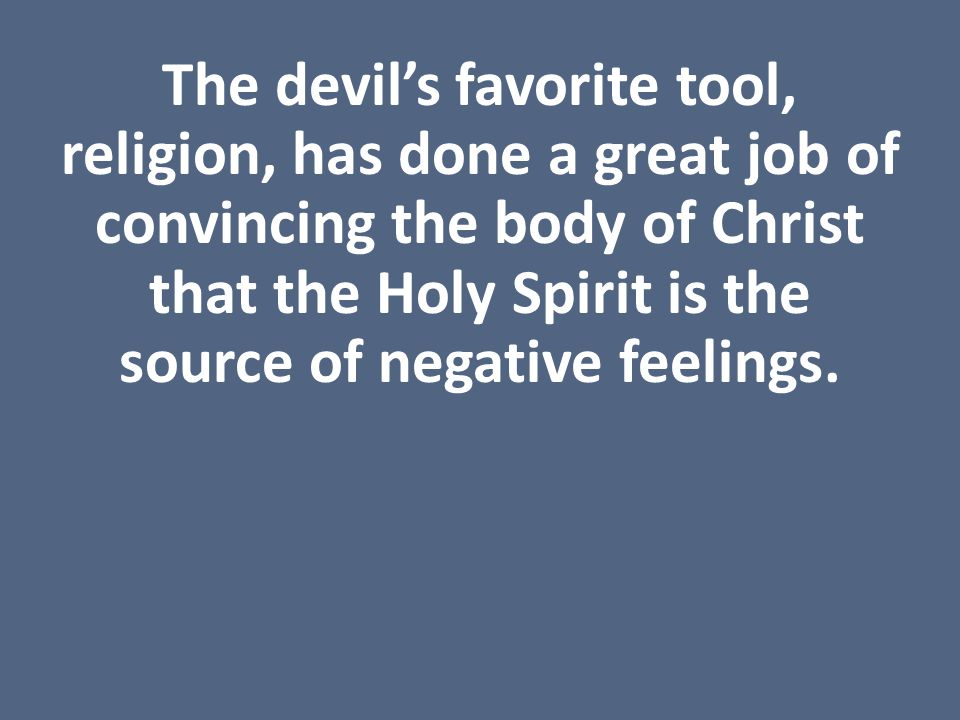 The devil's favorite tool, religion, has done a great job of convincing the body of Christ that the Holy Spirit is the source of negative feelings.