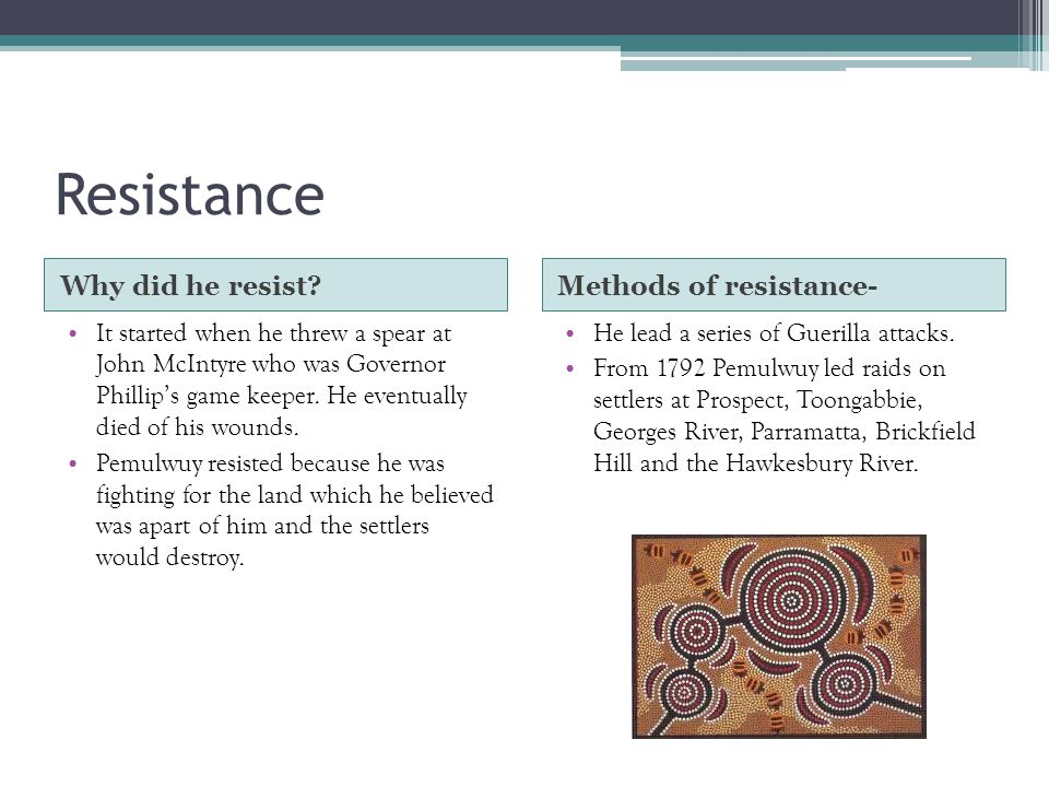 Resistance Why did he resist Methods of resistance- It started when he threw a spear at John McIntyre who was Governor Phillip's game keeper.