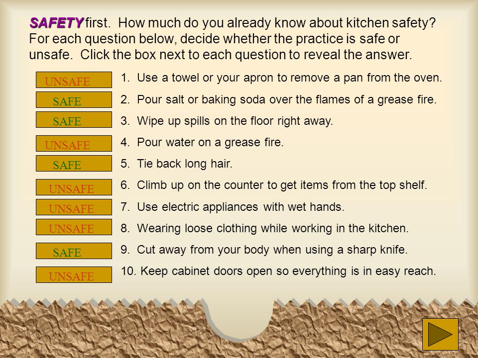 SAFETY SAFETY first. How much do you already know about kitchen safety? For each question below, decide whether the practice is safe or unsafe. Click