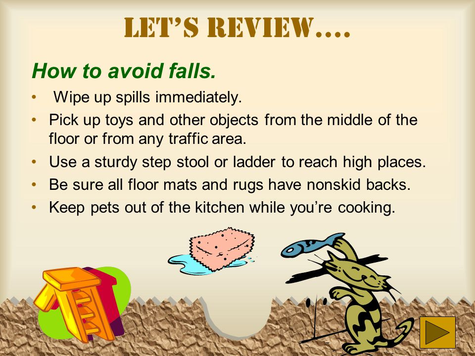 Let's Review…. How to avoid falls. Wipe up spills immediately.