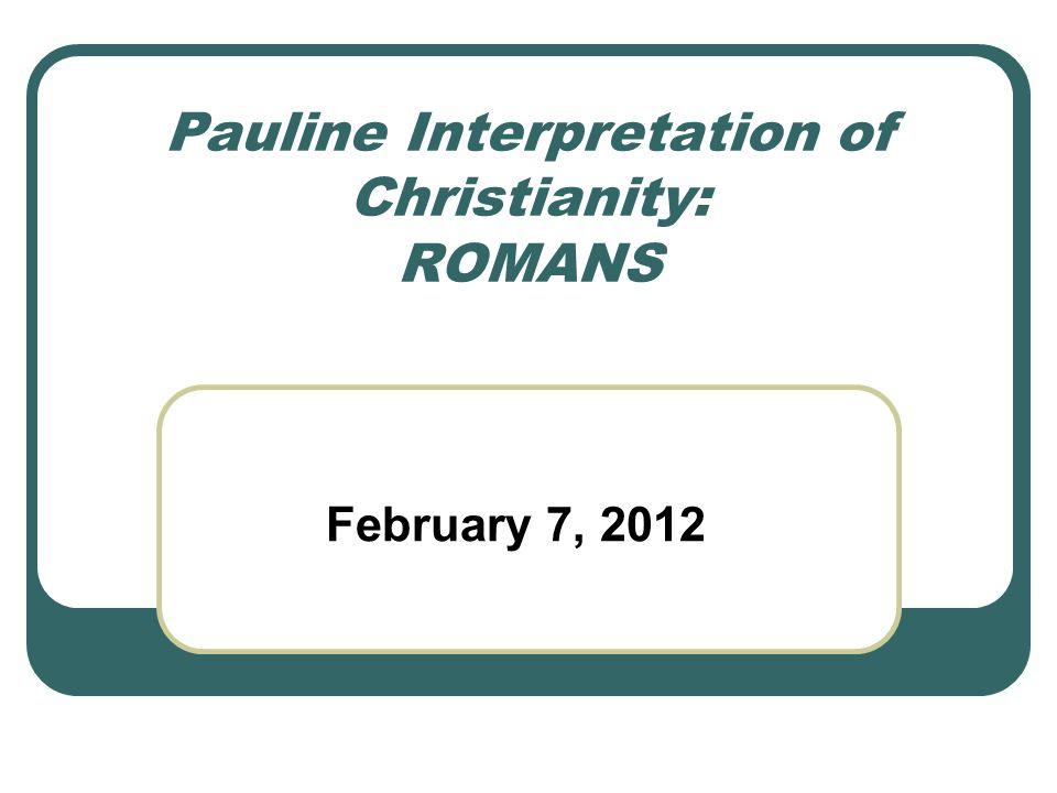 Pauline Interpretation of Christianity: ROMANS February 7, 2012