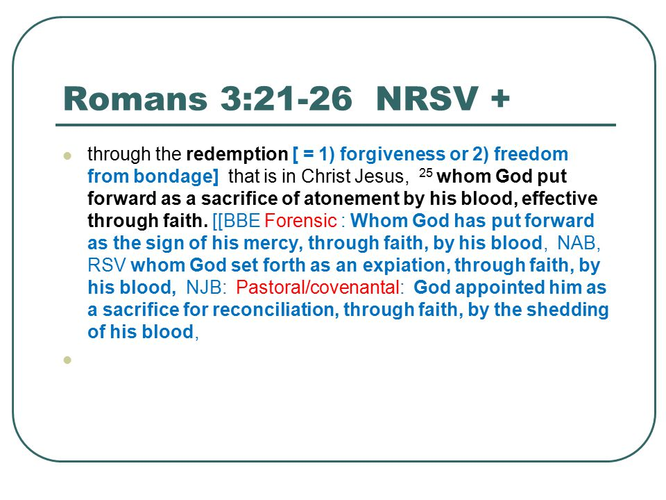 Romans 3:21-26 NRSV + through the redemption [ = 1) forgiveness or 2) freedom from bondage] that is in Christ Jesus, 25 whom God put forward as a sacrifice of atonement by his blood, effective through faith.