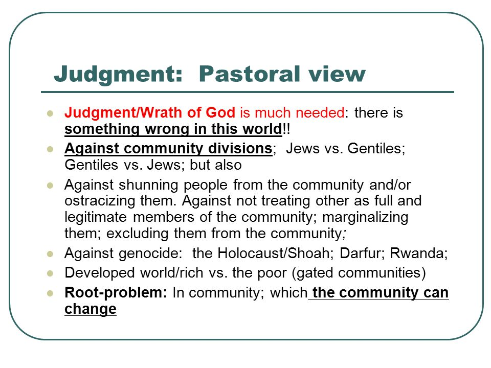 Judgment: Pastoral view Judgment/Wrath of God is much needed: there is something wrong in this world!.