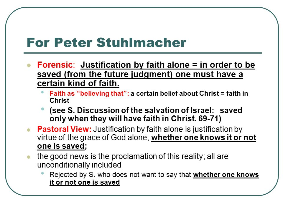 For Peter Stuhlmacher Forensic: Justification by faith alone = in order to be saved (from the future judgment) one must have a certain kind of faith.