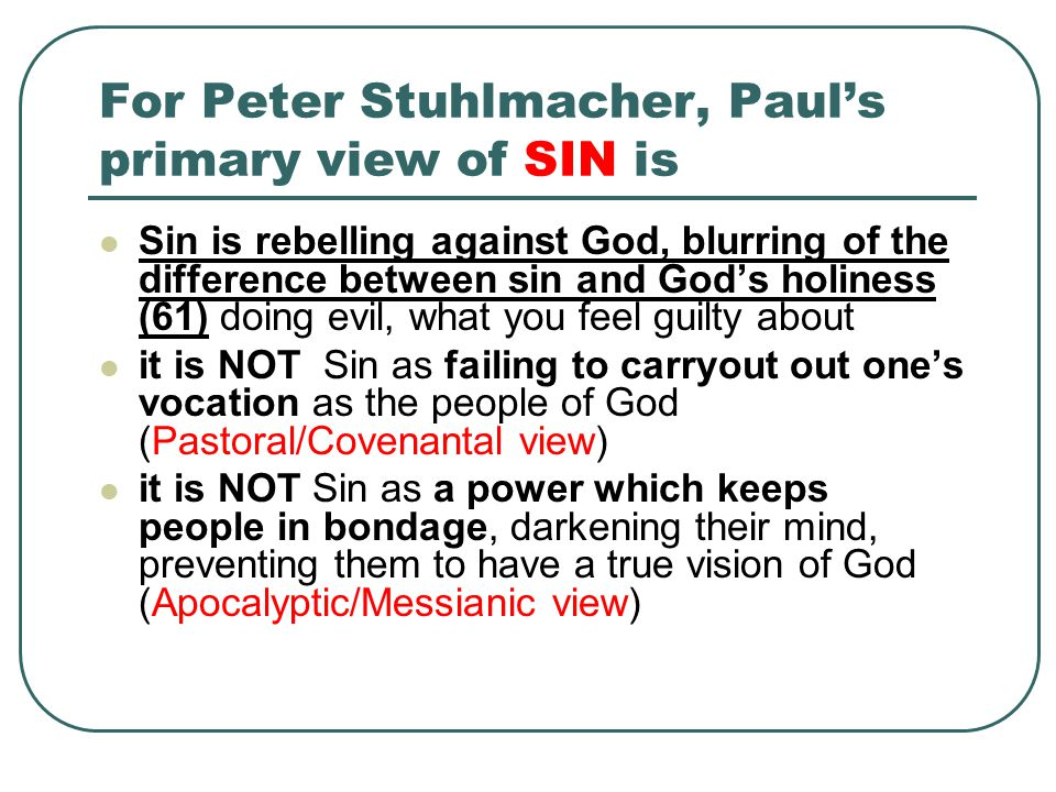 For Peter Stuhlmacher, Paul's primary view of SIN is Sin is rebelling against God, blurring of the difference between sin and God's holiness (61) doing evil, what you feel guilty about it is NOT Sin as failing to carryout out one's vocation as the people of God (Pastoral/Covenantal view) it is NOT Sin as a power which keeps people in bondage, darkening their mind, preventing them to have a true vision of God (Apocalyptic/Messianic view)
